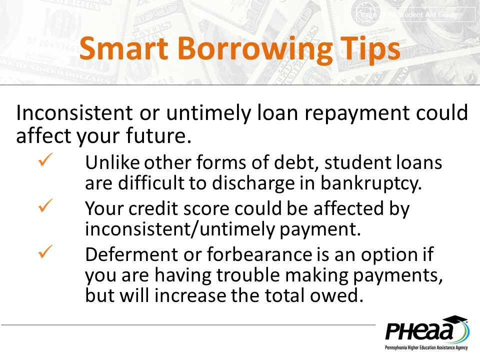 Smart Borrowing Tips Inconsistent or untimely loan repayment could affect your future. Unlike other forms of debt, student loans are difficult to disc