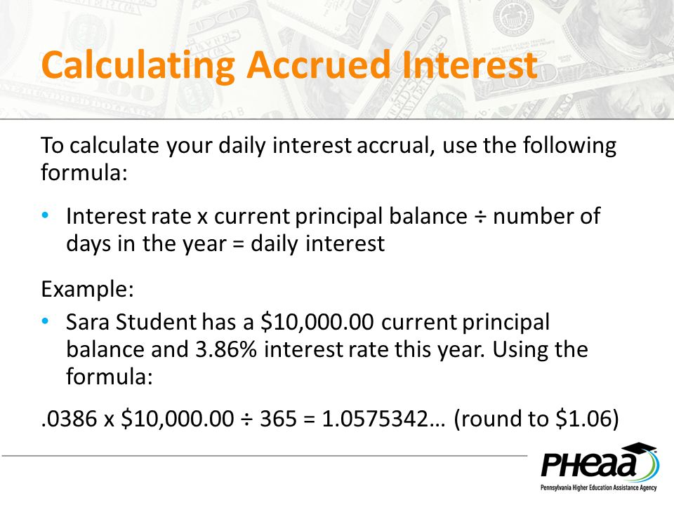 Calculating Accrued Interest To calculate your daily interest accrual, use the following formula: Interest rate x current principal balance ÷ number o