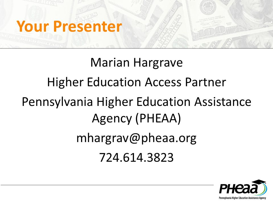 Your Presenter Marian Hargrave Higher Education Access Partner Pennsylvania Higher Education Assistance Agency (PHEAA) mhargrav@pheaa.org 724.614.3823