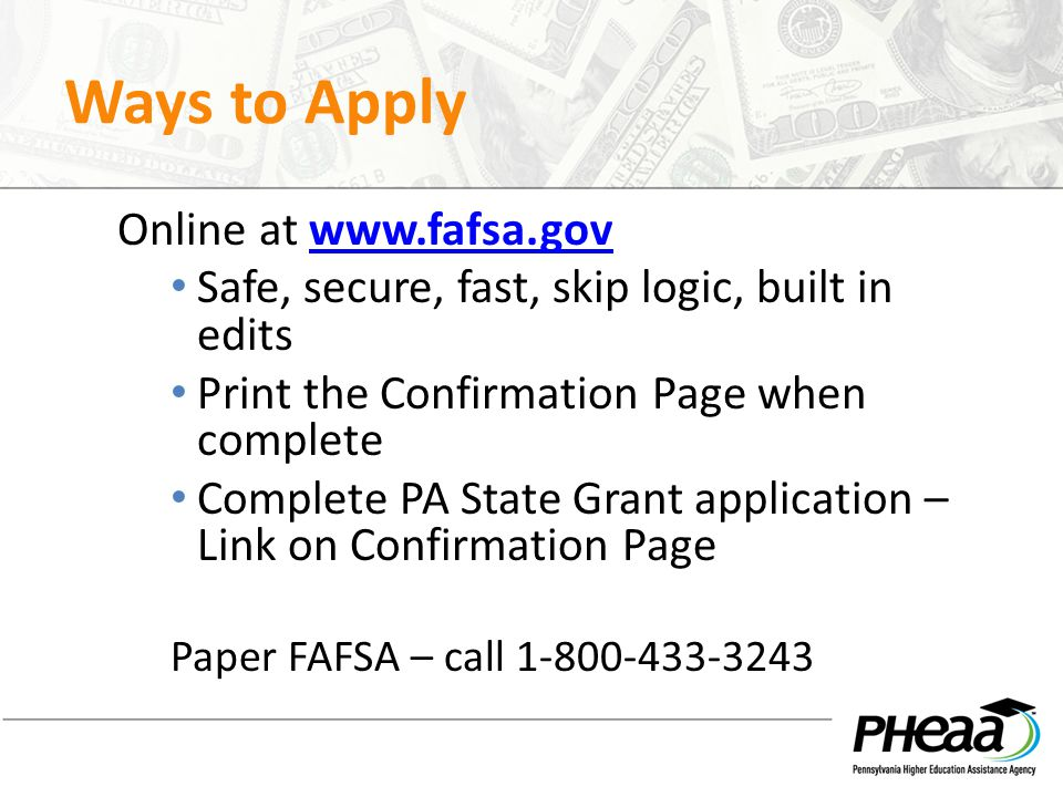 Ways to Apply Online at www.fafsa.govwww.fafsa.gov Safe, secure, fast, skip logic, built in edits Print the Confirmation Page when complete Complete P