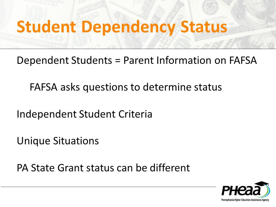 Student Dependency Status Dependent Students = Parent Information on FAFSA FAFSA asks questions to determine status Independent Student Criteria Uniqu