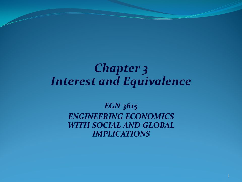 Chapter 3 Interest and Equivalence EGN 3615 ENGINEERING ECONOMICS WITH SOCIAL AND GLOBAL IMPLICATIONS 1