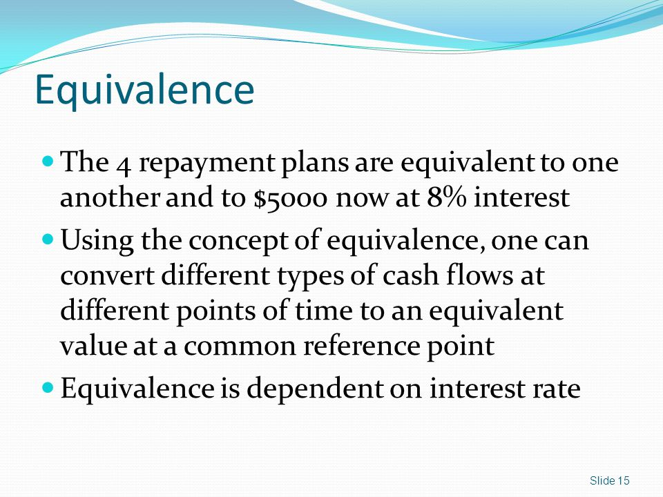 Equivalence The 4 repayment plans are equivalent to one another and to $5000 now at 8% interest Using the concept of equivalence, one can convert different types of cash flows at different points of time to an equivalent value at a common reference point Equivalence is dependent on interest rate Slide 15