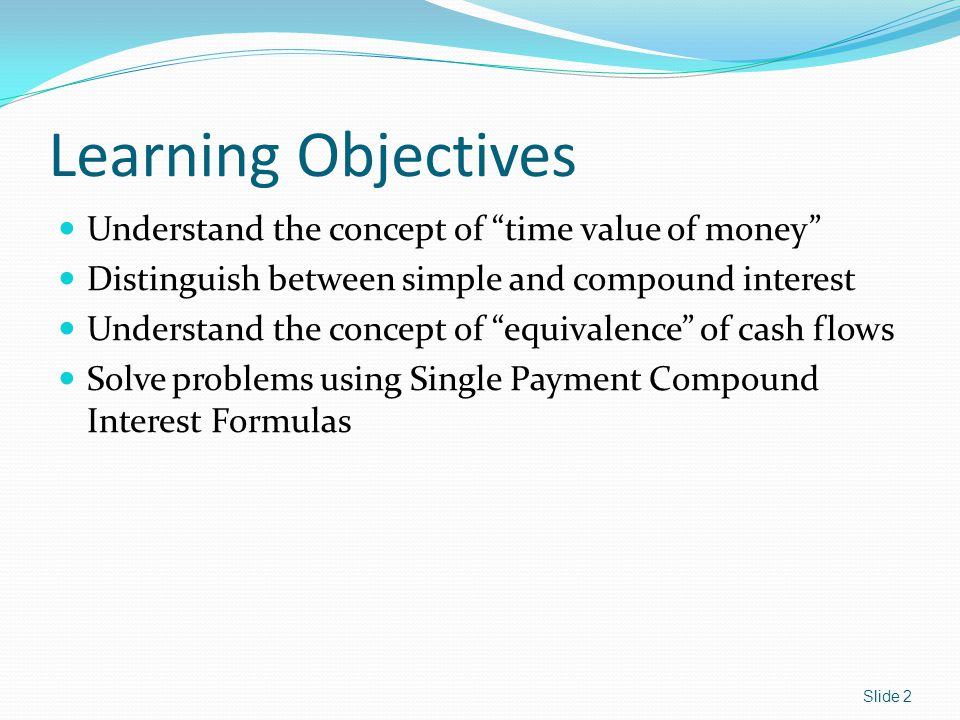 Learning Objectives Understand the concept of time value of money Distinguish between simple and compound interest Understand the concept of equivalence of cash flows Solve problems using Single Payment Compound Interest Formulas Slide 2