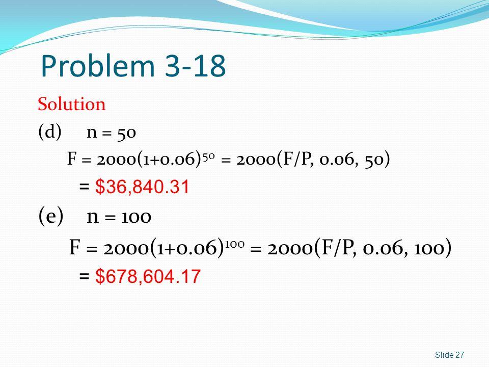 Problem 3-18 Solution (d)n = 50 F = 2000(1+0.06) 50 = 2000(F/P, 0.06, 50) = $36,840.31 (e)n = 100 F = 2000(1+0.06) 100 = 2000(F/P, 0.06, 100) = $678,6