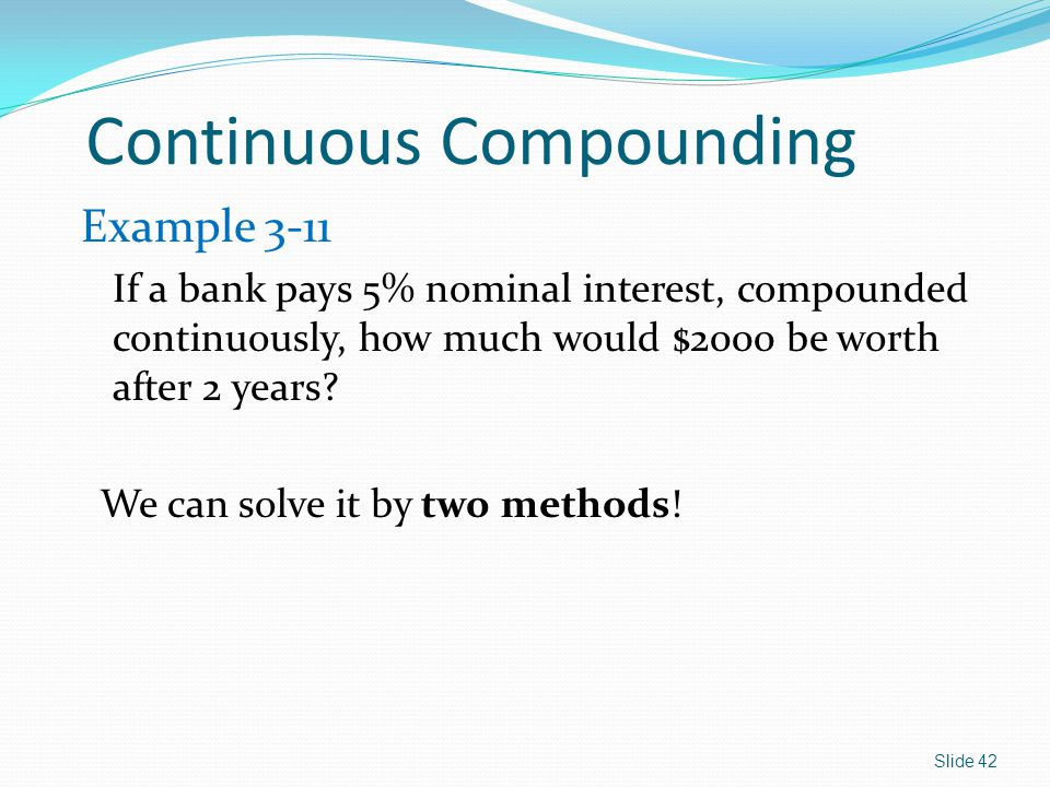 Continuous Compounding Example 3-11 If a bank pays 5% nominal interest, compounded continuously, how much would $2000 be worth after 2 years.