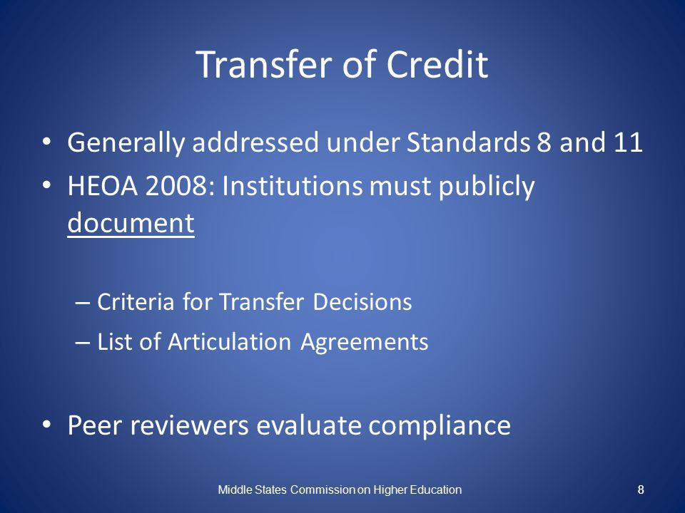8 Transfer of Credit Generally addressed under Standards 8 and 11 HEOA 2008: Institutions must publicly document – Criteria for Transfer Decisions – L