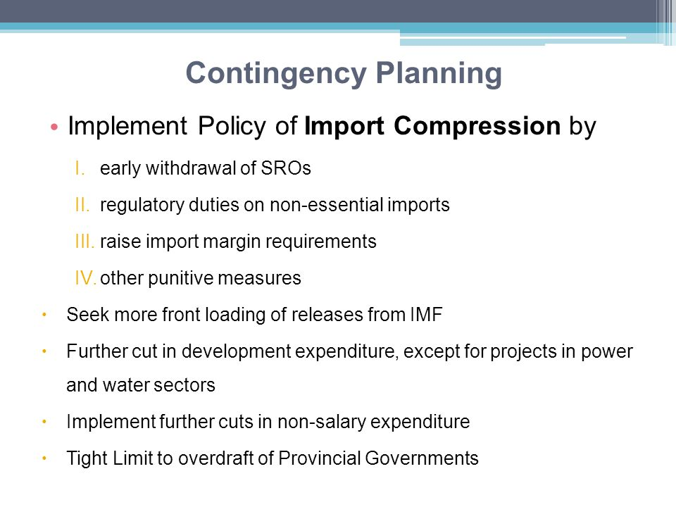 Contingency Planning Implement Policy of Import Compression by I.early withdrawal of SROs II.regulatory duties on non-essential imports III.raise import margin requirements IV.other punitive measures  Seek more front loading of releases from IMF  Further cut in development expenditure, except for projects in power and water sectors  Implement further cuts in non-salary expenditure  Tight Limit to overdraft of Provincial Governments