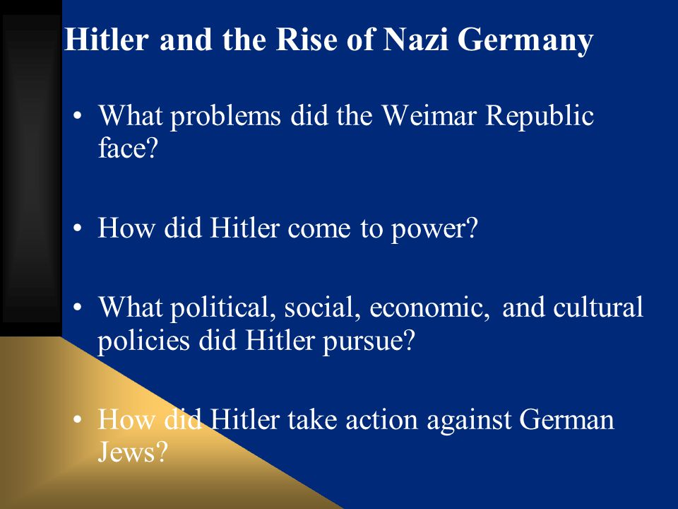 Hitler and the Rise of Nazi Germany What problems did the Weimar Republic face? How did Hitler come to power? What political, social, economic, and cu