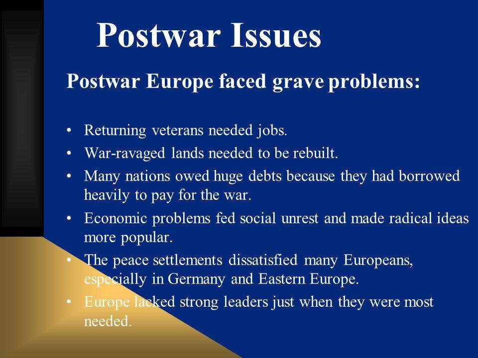 Postwar Issues Postwar Europe faced grave problems: Returning veterans needed jobs. War-ravaged lands needed to be rebuilt. Many nations owed huge deb