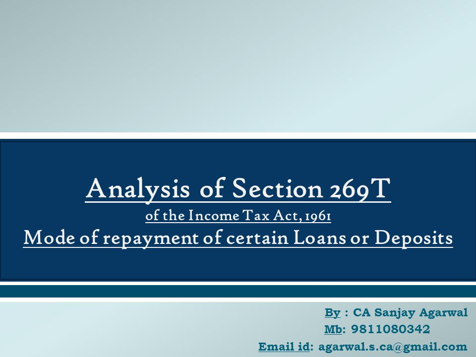  By : CA Sanjay Agarwal Mb: 9811080342 Email id: agarwal.s.ca@gmail.com Analysis of Section 269T of the Income Tax Act, 1961 Mode of repayment of certain Loans or Deposits