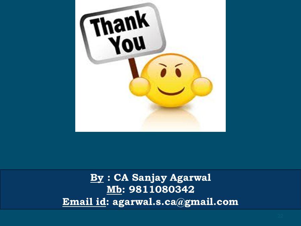 By : CA Sanjay Agarwal Mb: 9811080342 Email id: agarwal.s.ca@gmail.com 22