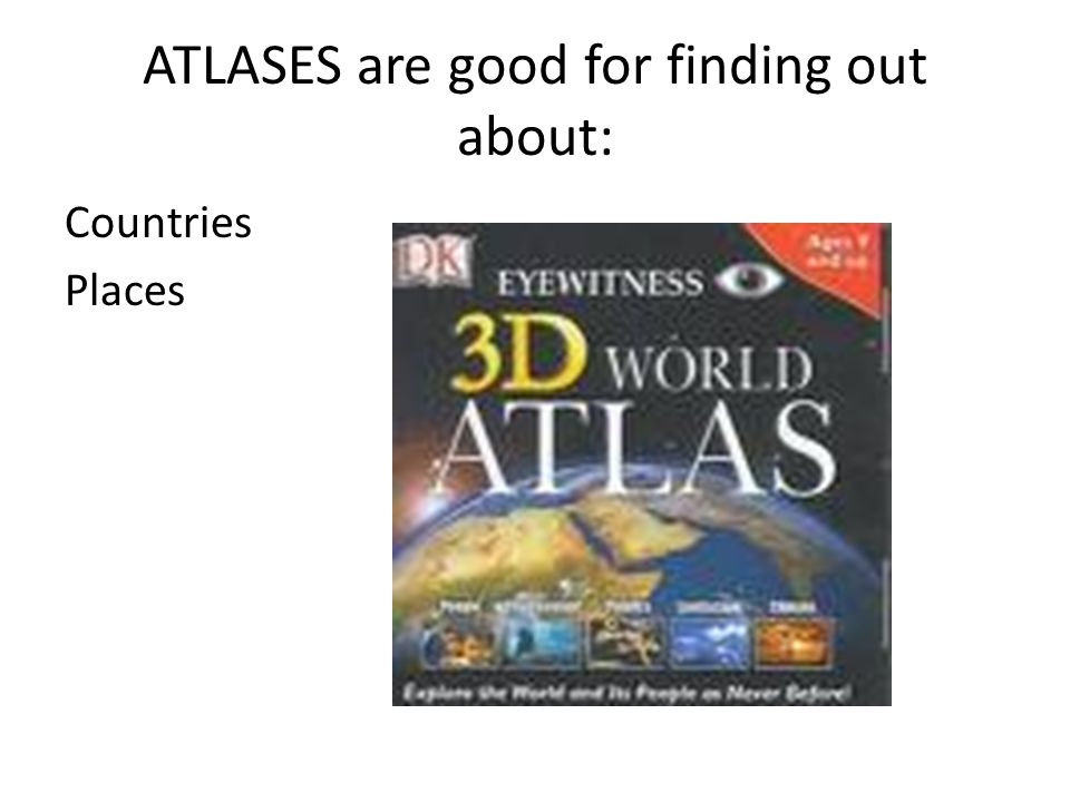 ATLASES are good for finding out about: Countries Places