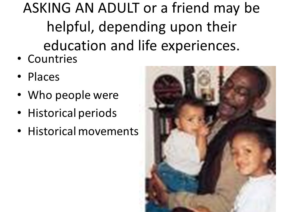 ASKING AN ADULT or a friend may be helpful, depending upon their education and life experiences.