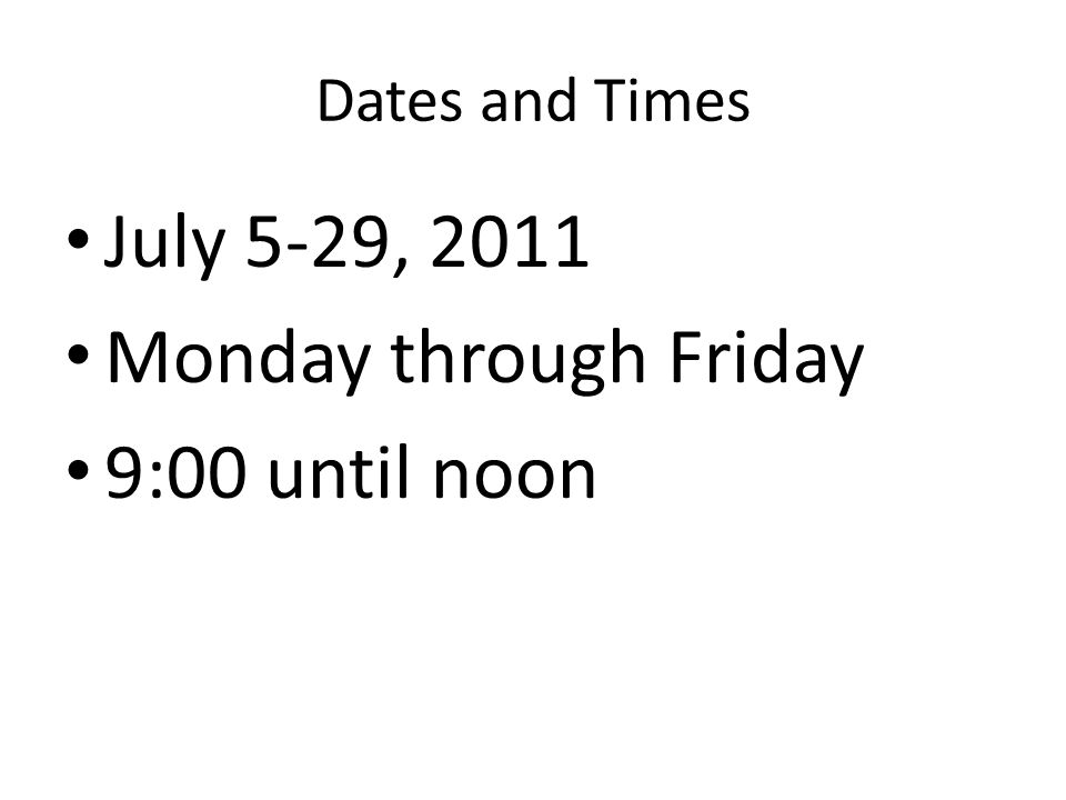 Dates and Times July 5-29, 2011 Monday through Friday 9:00 until noon