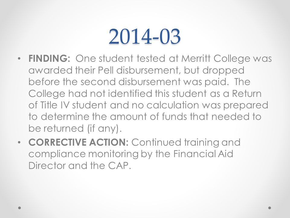 2014-03 FINDING: One student tested at Merritt College was awarded their Pell disbursement, but dropped before the second disbursement was paid. The C