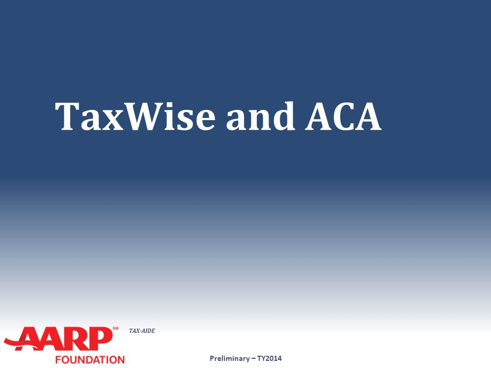 TAX-AIDE 1.Full-Year Coverage for Entire Household ● Check box on 1040 Ln 61 Preliminary – TY2014 No further action required for ACA