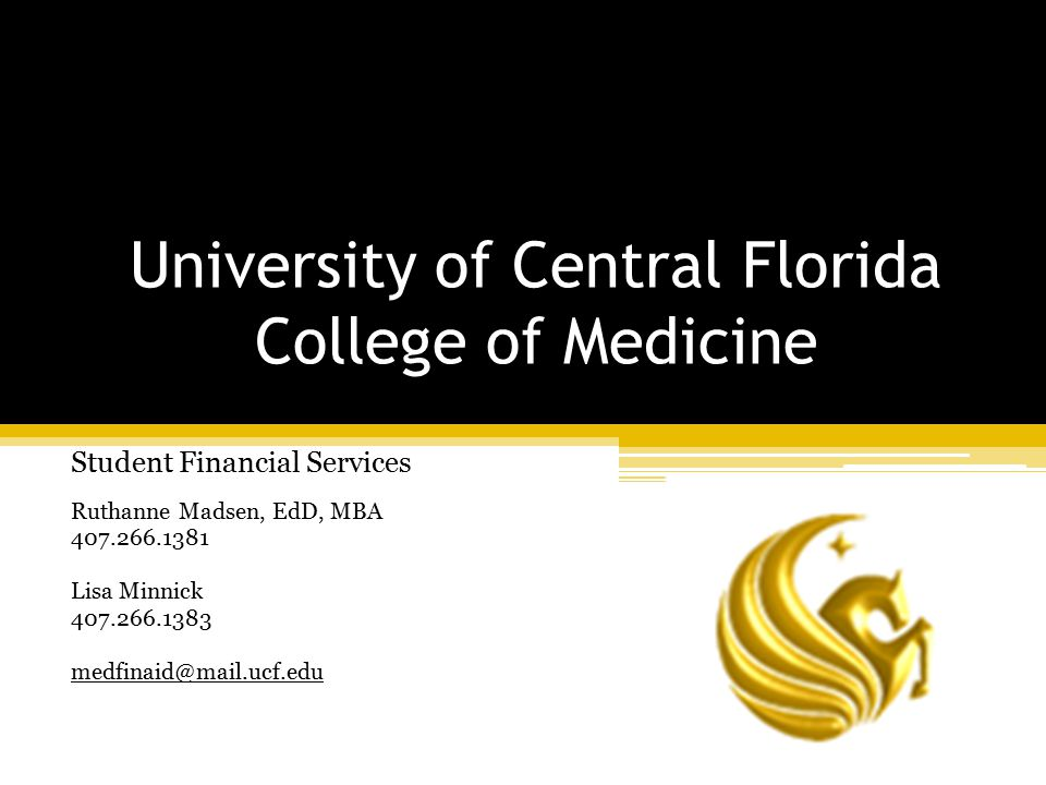 University of Central Florida College of Medicine Student Financial Services Ruthanne Madsen, EdD, MBA 407.266.1381 Lisa Minnick 407.266.1383 medfinaid@mail.ucf.edu