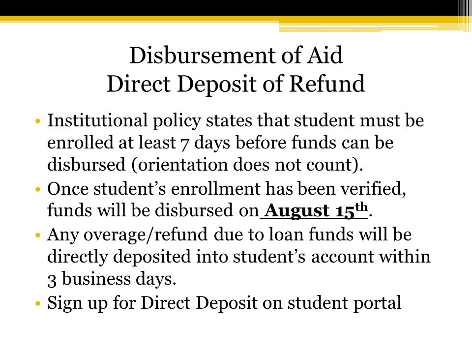 Disbursement of Aid Direct Deposit of Refund Institutional policy states that student must be enrolled at least 7 days before funds can be disbursed (orientation does not count).