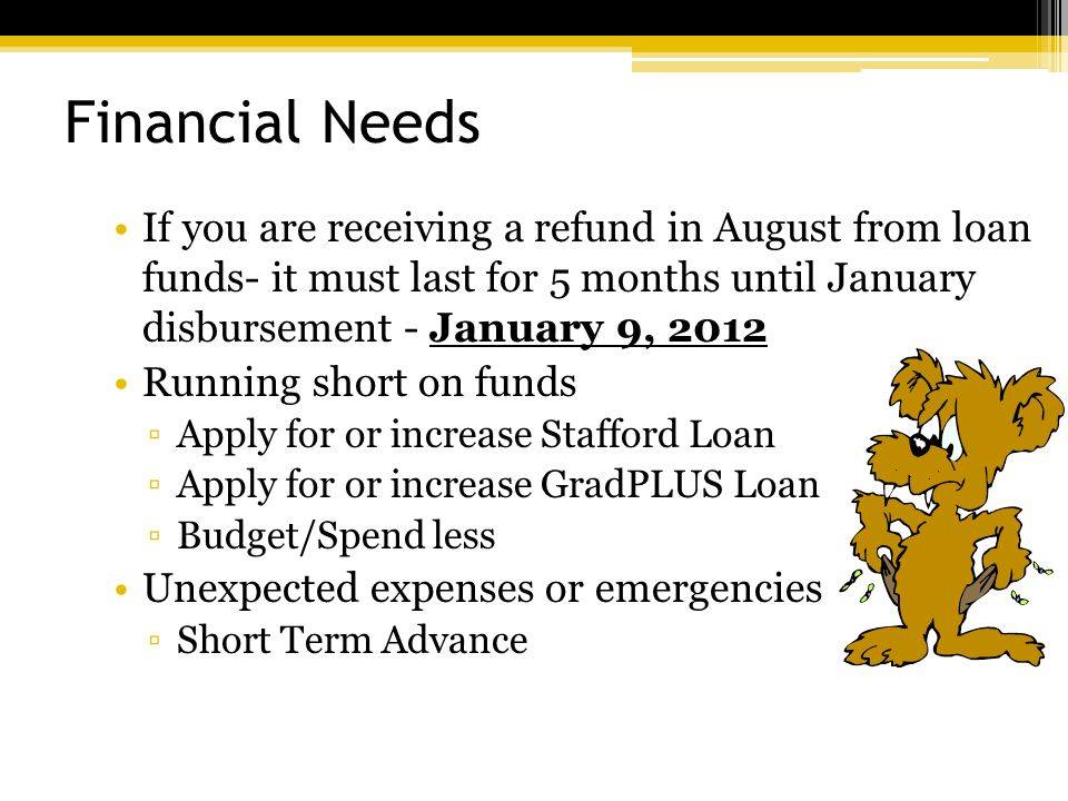 Financial Needs If you are receiving a refund in August from loan funds- it must last for 5 months until January disbursement - January 9, 2012 Running short on funds ▫Apply for or increase Stafford Loan ▫Apply for or increase GradPLUS Loan ▫Budget/Spend less Unexpected expenses or emergencies ▫Short Term Advance