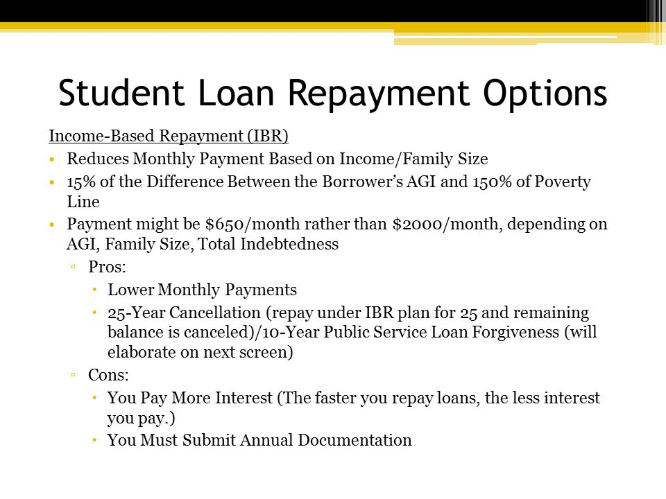 Student Loan Repayment Options Income-Based Repayment (IBR) Reduces Monthly Payment Based on Income/Family Size 15% of the Difference Between the Borrower's AGI and 150% of Poverty Line Payment might be $650/month rather than $2000/month, depending on AGI, Family Size, Total Indebtedness ▫Pros:  Lower Monthly Payments  25-Year Cancellation (repay under IBR plan for 25 and remaining balance is canceled)/10-Year Public Service Loan Forgiveness (will elaborate on next screen) ▫Cons:  You Pay More Interest (The faster you repay loans, the less interest you pay.)  You Must Submit Annual Documentation