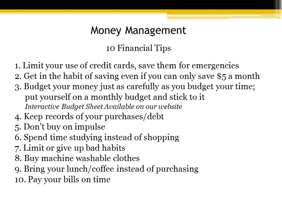 Money Management 10 Financial Tips 1. Limit your use of credit cards, save them for emergencies 2.