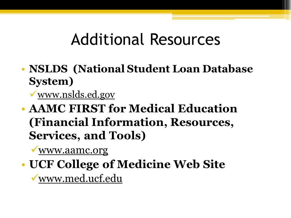 Additional Resources NSLDS (National Student Loan Database System) www.nslds.ed.gov AAMC FIRST for Medical Education (Financial Information, Resources, Services, and Tools) www.aamc.org UCF College of Medicine Web Site www.med.ucf.edu