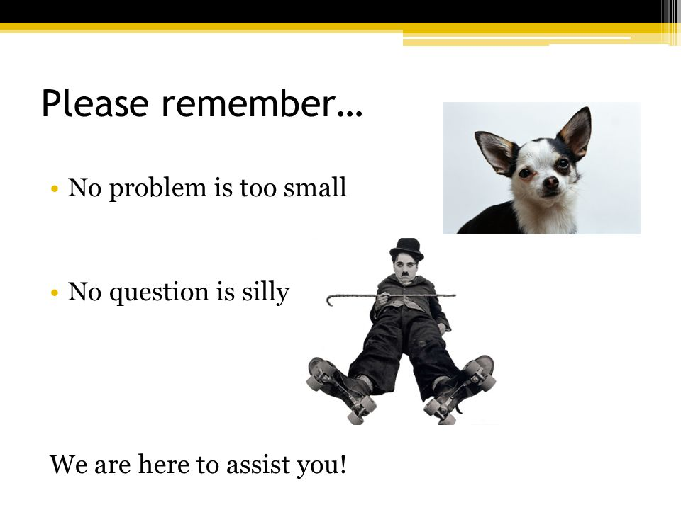 Please remember… No problem is too small No question is silly We are here to assist you!