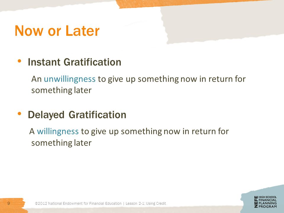 Now or Later Instant Gratification An unwillingness to give up something now in return for something later Delayed Gratification A willingness to give