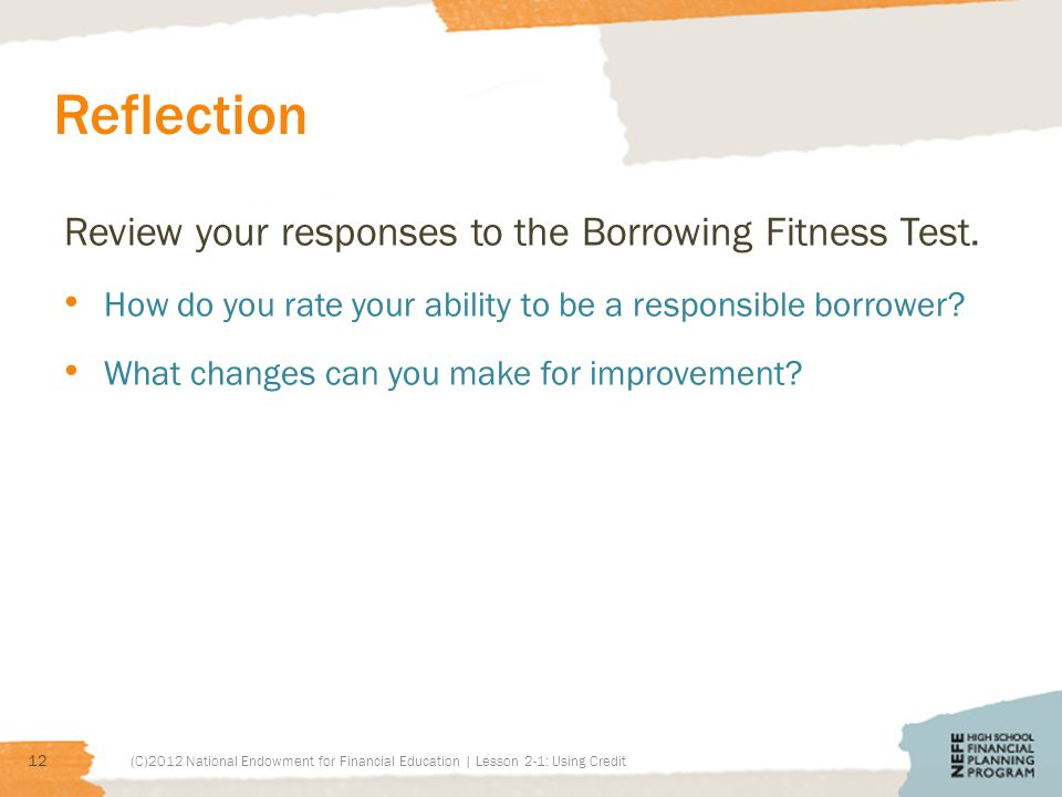 Reflection Review your responses to the Borrowing Fitness Test. How do you rate your ability to be a responsible borrower? What changes can you make f