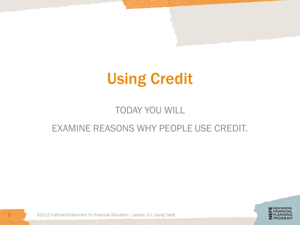 Using Credit TODAY YOU WILL EXAMINE REASONS WHY PEOPLE USE CREDIT. 1 ©2012 National Endowment for Financial Education | Lesson 2-1: Using Credit
