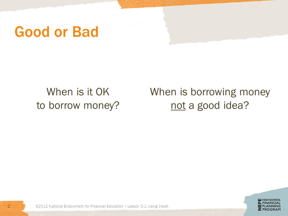 Good or Bad When is it OK to borrow money? When is borrowing money not a good idea? ©2012 National Endowment for Financial Education | Lesson 2-1: Usi