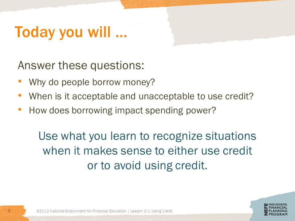 Today you will … Answer these questions: Why do people borrow money? When is it acceptable and unacceptable to use credit? How does borrowing impact s