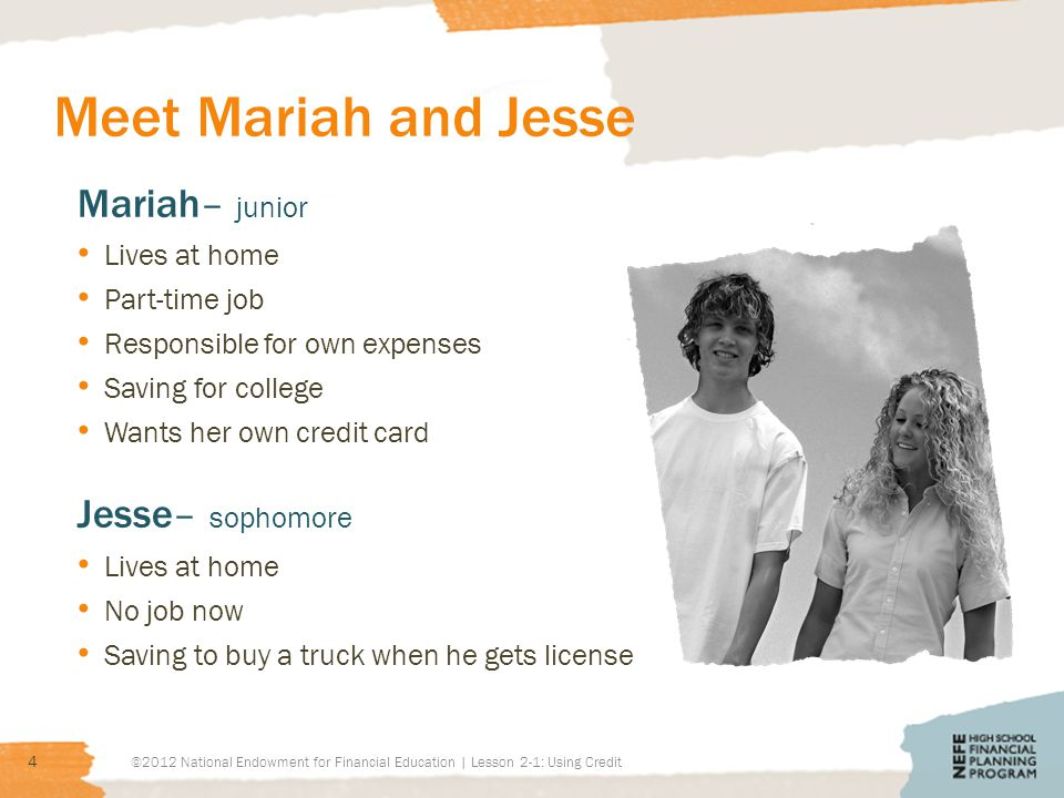 Meet Mariah and Jesse ©2012 National Endowment for Financial Education | Lesson 2-1: Using Credit 4 Mariah– junior Lives at home Part-time job Respons