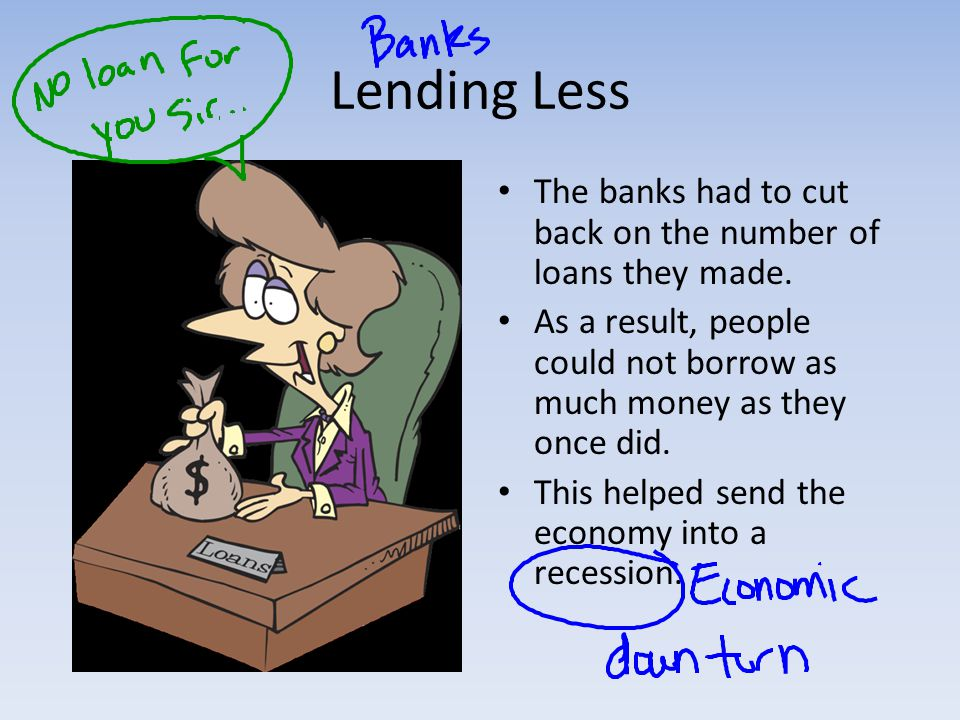 Lending Less The banks had to cut back on the number of loans they made.