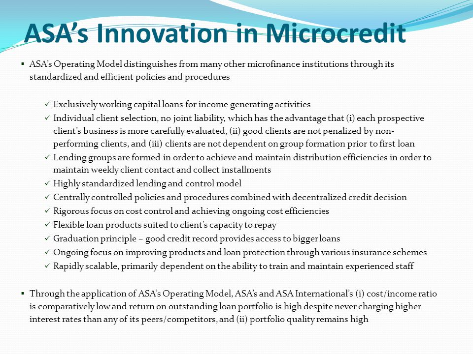 ASA's Innovation in Microcredit  ASA's Operating Model distinguishes from many other microfinance institutions through its standardized and efficient