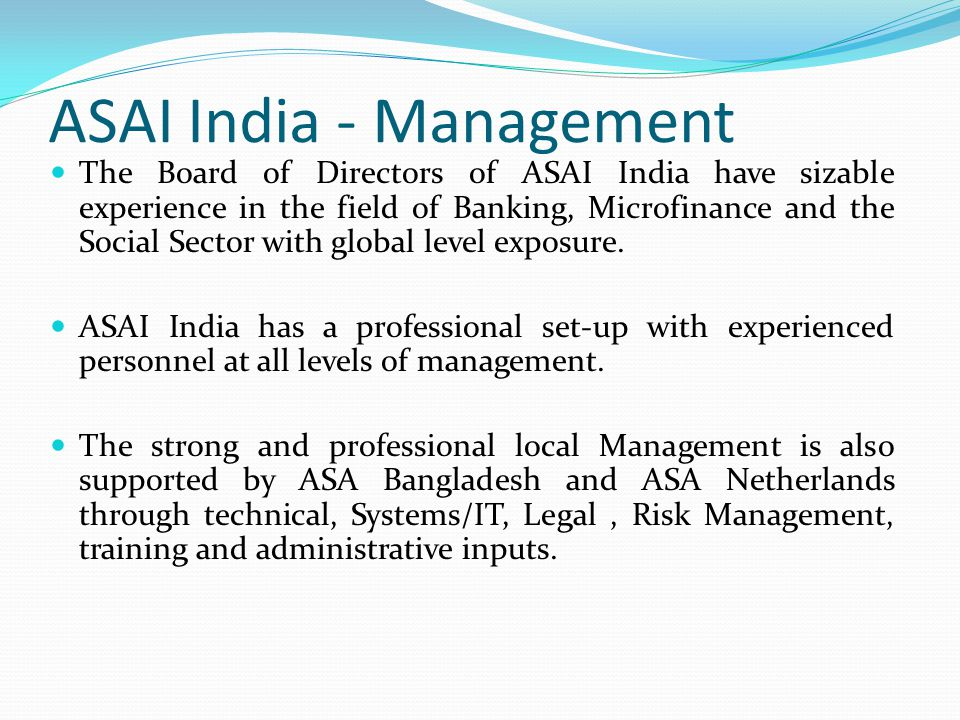 ASAI India - Management The Board of Directors of ASAI India have sizable experience in the field of Banking, Microfinance and the Social Sector with