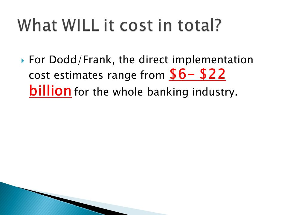  For Dodd/Frank, the direct implementation cost estimates range from $6- $22 billion for the whole banking industry.