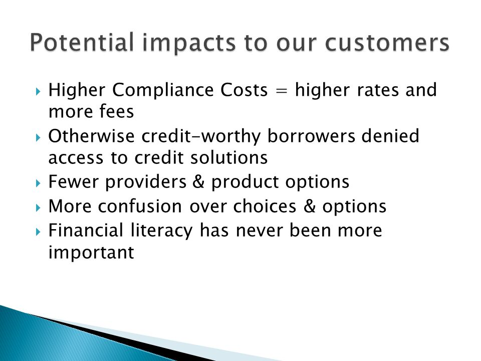  Higher Compliance Costs = higher rates and more fees  Otherwise credit-worthy borrowers denied access to credit solutions  Fewer providers & product options  More confusion over choices & options  Financial literacy has never been more important