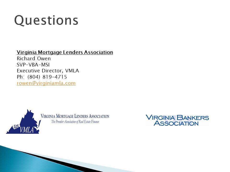 Questions Virginia Mortgage Lenders Association Richard Owen SVP-VBA-MSI Executive Director, VMLA Ph: (804) 819-4715 rowen@virginiamla.com