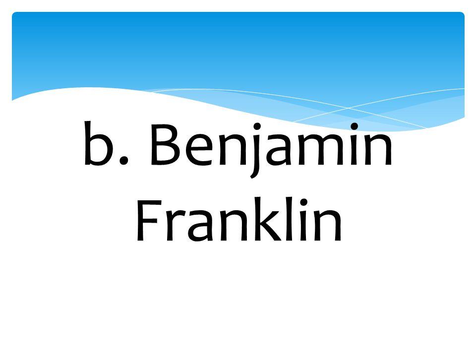 b. Benjamin Franklin