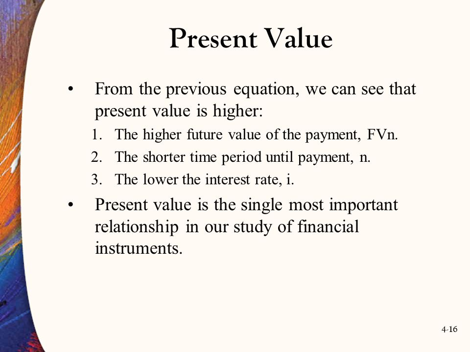 4-16 Present Value From the previous equation, we can see that present value is higher: 1.The higher future value of the payment, FVn.
