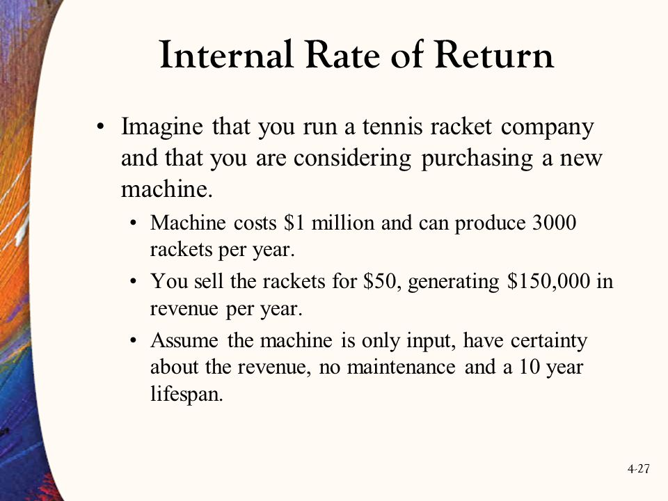 4-27 Internal Rate of Return Imagine that you run a tennis racket company and that you are considering purchasing a new machine.