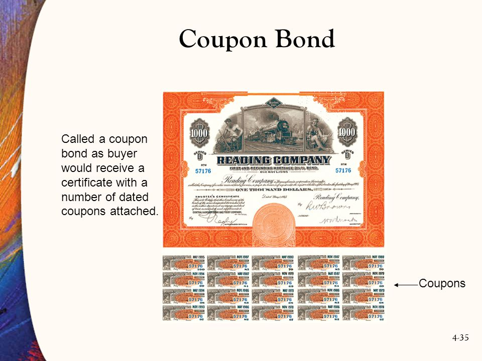 4-35 Coupon Bond Coupons Called a coupon bond as buyer would receive a certificate with a number of dated coupons attached.