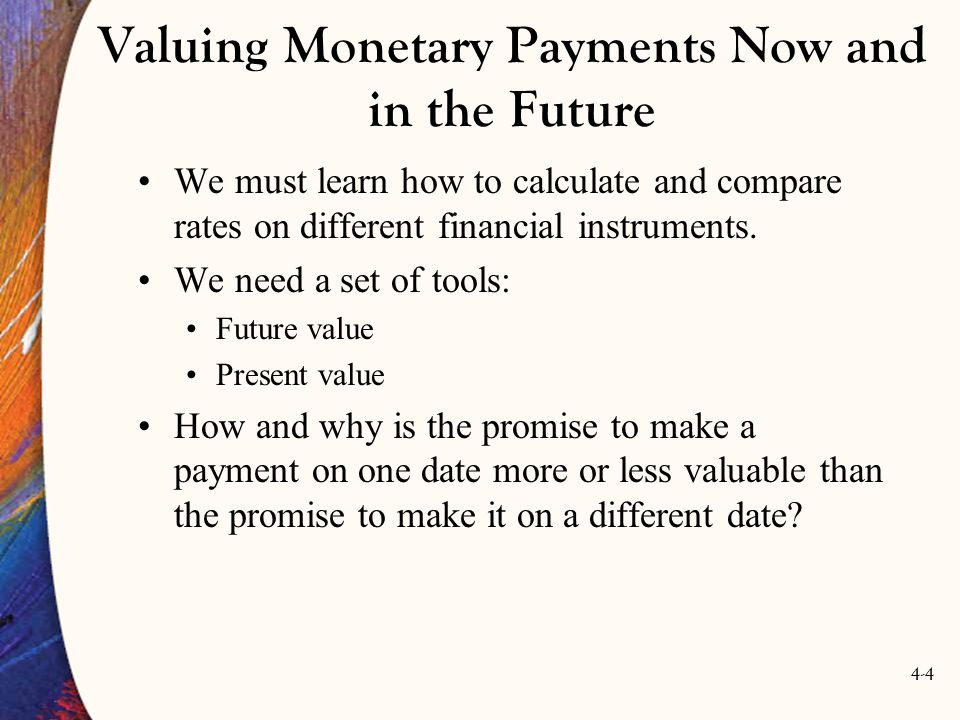 4-4 Valuing Monetary Payments Now and in the Future We must learn how to calculate and compare rates on different financial instruments.