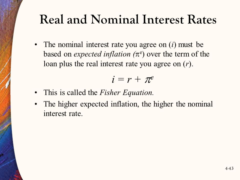4-43 Real and Nominal Interest Rates The nominal interest rate you agree on (i) must be based on expected inflation (  e ) over the term of the loan plus the real interest rate you agree on (r).