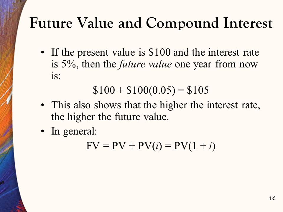 4-6 Future Value and Compound Interest If the present value is $100 and the interest rate is 5%, then the future value one year from now is: $100 + $100(0.05) = $105 This also shows that the higher the interest rate, the higher the future value.