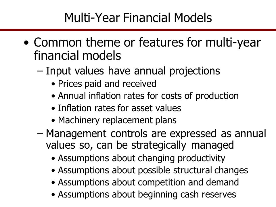 Multi-Year Financial Models Common theme or features for multi-year financial models –Input values have annual projections Prices paid and received Annual inflation rates for costs of production Inflation rates for asset values Machinery replacement plans –Management controls are expressed as annual values so, can be strategically managed Assumptions about changing productivity Assumptions about possible structural changes Assumptions about competition and demand Assumptions about beginning cash reserves