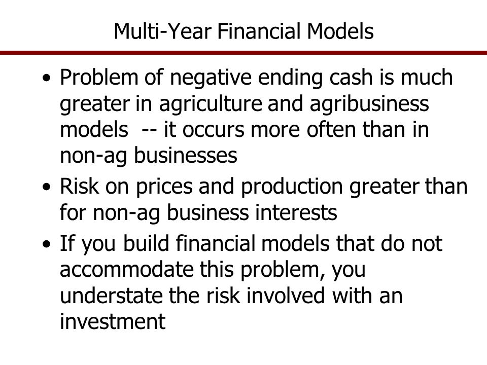 Multi-Year Financial Models Problem of negative ending cash is much greater in agriculture and agribusiness models -- it occurs more often than in non-ag businesses Risk on prices and production greater than for non-ag business interests If you build financial models that do not accommodate this problem, you understate the risk involved with an investment