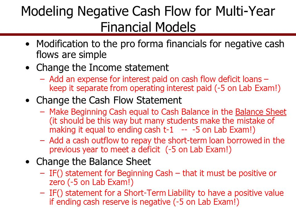 Modeling Negative Cash Flow for Multi-Year Financial Models Modification to the pro forma financials for negative cash flows are simple Change the Income statement –Add an expense for interest paid on cash flow deficit loans – keep it separate from operating interest paid (-5 on Lab Exam!) Change the Cash Flow Statement –Make Beginning Cash equal to Cash Balance in the Balance Sheet (it should be this way but many students make the mistake of making it equal to ending cash t-1 -- -5 on Lab Exam!) –Add a cash outflow to repay the short-term loan borrowed in the previous year to meet a deficit (-5 on Lab Exam!) Change the Balance Sheet –IF() statement for Beginning Cash – that it must be positive or zero (-5 on Lab Exam!) –IF() statement for a Short-Term Liability to have a positive value if ending cash reserve is negative (-5 on Lab Exam!)
